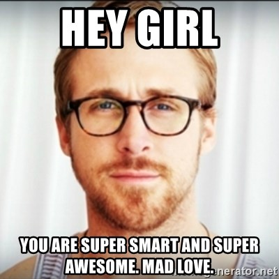 Hey Girl You Are Super Smart And Super Awesome Mad Love Ryan