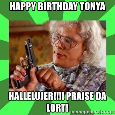 Happy Birthday Tonya Hallelujer Praise Da Lort Madea Meme Generator
