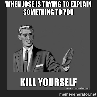 When Jose Is Trying To Explain Something To You Kill Yourself