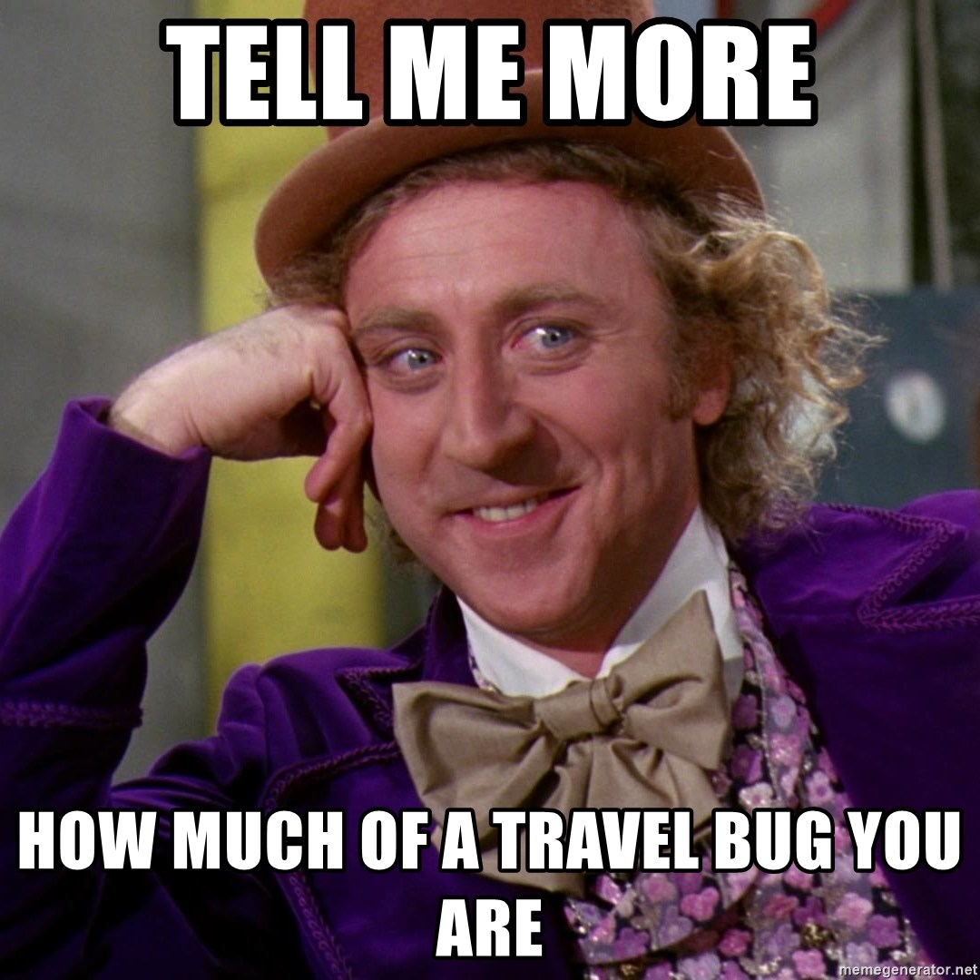 Tell Me More How Much Of A Travel Bug You Are Willy Wonka Meme