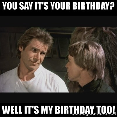 You Say It S Your Birthday Well It S My Birthday Too Star Wars Meme Generator