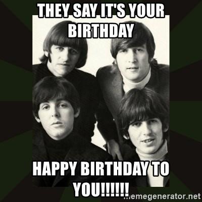 They Say It S Your Birthday Happy Birthday To You Beatles Meme Generator
