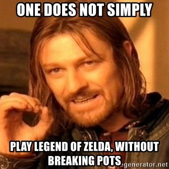 One Does Not Simply Play Legend Of Zelda Without Breaking Pots