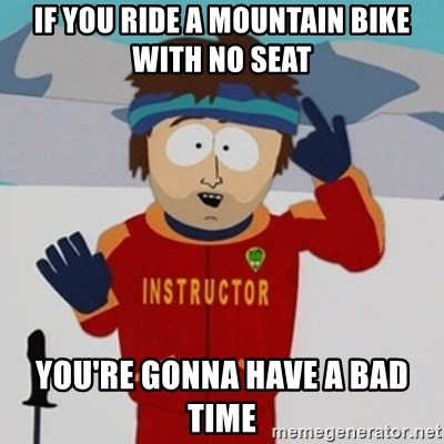 If You Ride A Mountain Bike With No Seat You Re Gonna Have A Bad