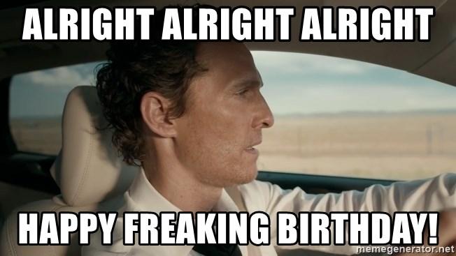 Alright Alright Alright Happy Freaking Birthday Lincoln Matthew Mcconaughey Meme Generator