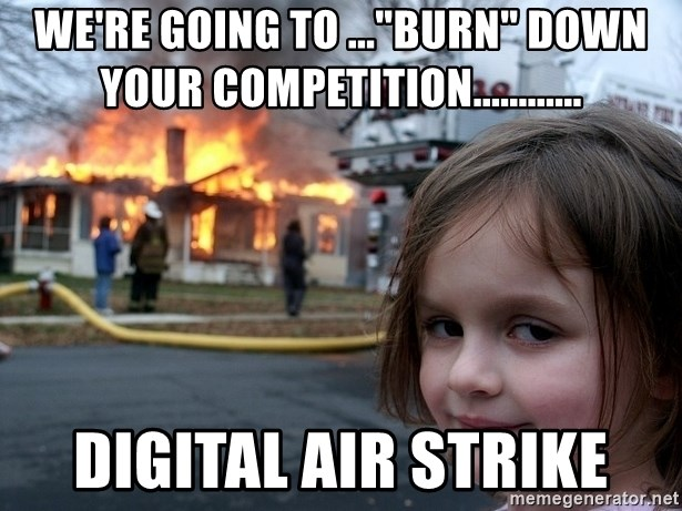 We Re Going To Burn Down Your Competition Digital