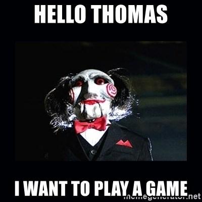 Hello Thomas I Want To Play A Game Saw Jigsaw Meme Meme Generator