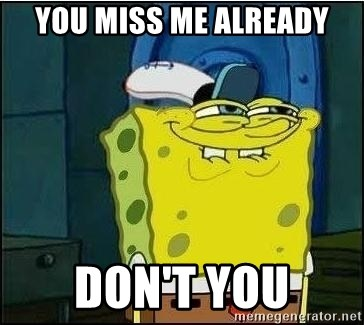 You Miss Me Already Don T You Spongebob Face Meme Generator