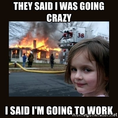 They Said I Was Going Crazy I Said I M Going To Work Burning