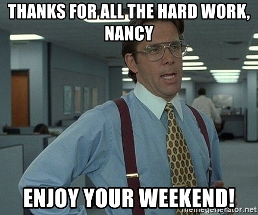 Thanks For All The Hard Work Nancy Enjoy Your Weekend Bill