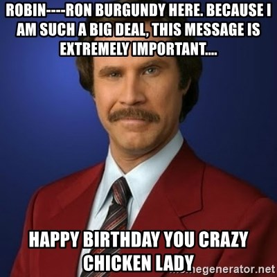 Robin Ron Burgundy Here Because I Am Such A Big Deal This