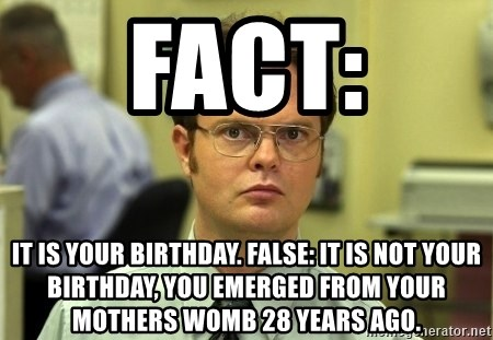 Fact It Is Your Birthday False It Is Not Your Birthday You Emerged From Your Mothers Womb 28 Years Ago Dwight Schrute Meme Generator