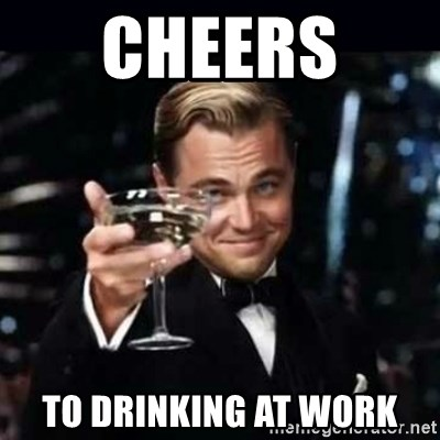 Cheers To Drinking At Work Gatsby Gatsby Meme Generator