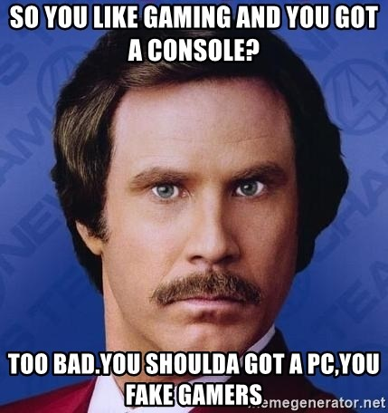 So You Like Gaming And You Got A Console Too Bad You Shoulda Got