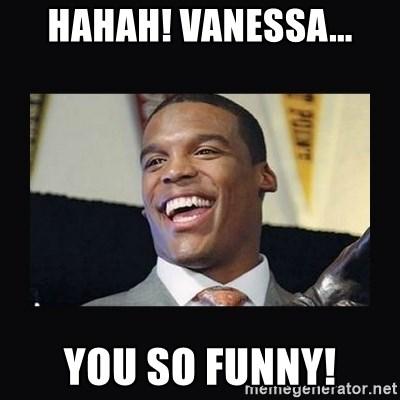 Hahah Vanessa You So Funny Cam Newton Meme Generator