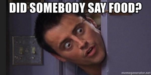 Did Somebody Say Food Joey Tribbiani Meme Generator