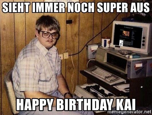 Sieht Immer Noch Super Aus Happy Birthday Kai Nerd Meme Generator
