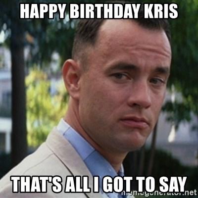 Happy Birthday Kris That S All I Got To Say Forrest Gump Meme Generator
