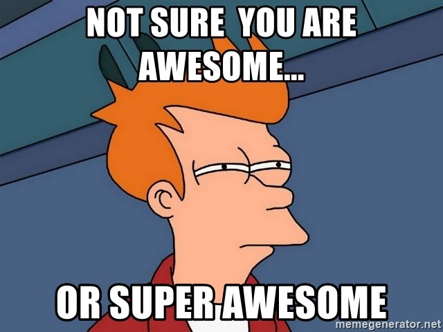 Not Sure You Are Awesome Or Super Awesome Futurama Fry Meme