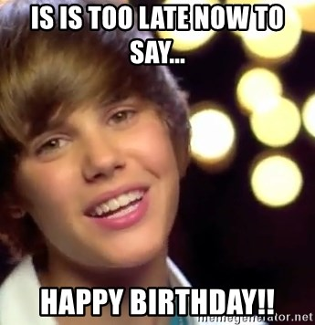 Is Is Too Late Now To Say Happy Birthday Justin Bieber Meme Generator