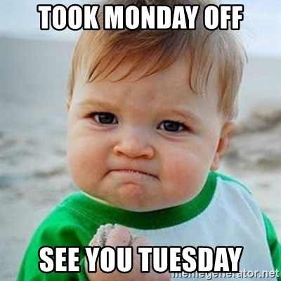 Took Monday Off See You Tuesday Victory Baby Meme Generator