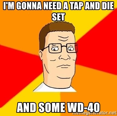 I M Gonna Need A Tap And Die Set And Some Wd 40 Hank Hill Meme