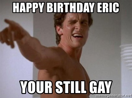 Happy Birthday Eric Your Still Gay Patrick Bateman Meme Generator