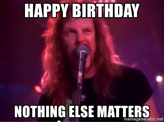 Happy Birthday Nothing Else Matters Sad But True Metallica Meme Generator
