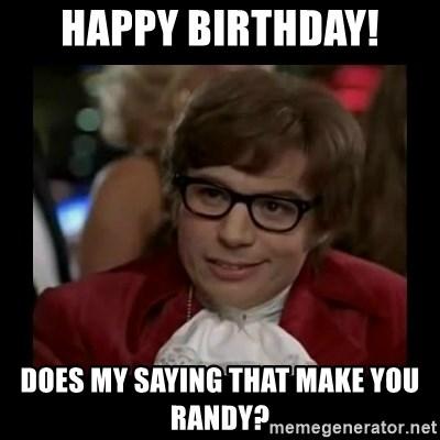 Happy Birthday Does My Saying That Make You Randy Dangerously Austin Powers Meme Generator