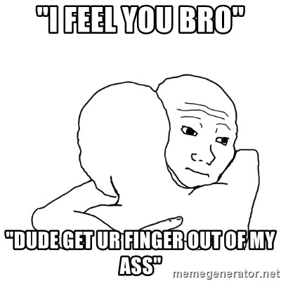I Feel You Bro Dude Get Ur Finger Out Of My Ass I Know That