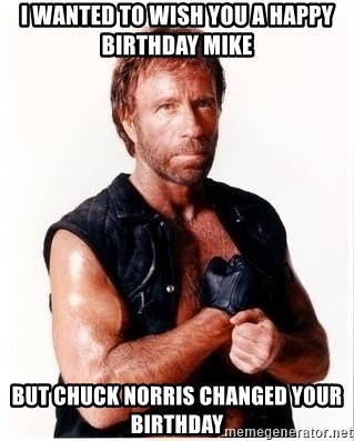 I Wanted To Wish You A Happy Birthday Mike But Chuck Norris Changed Your Birthday Chuck Norris Meme Meme Generator