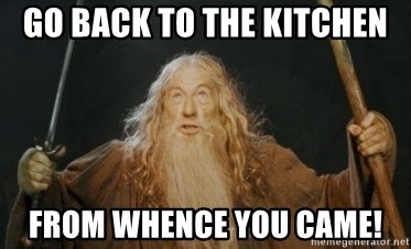 Go Back To The Kitchen From Whence You Came Gandalf Meme