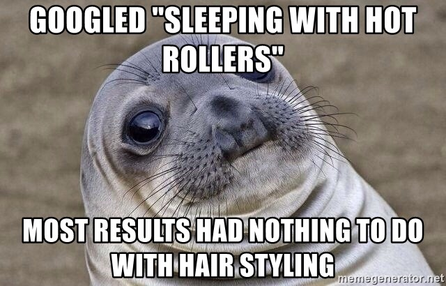 Googled Sleeping With Hot Rollers Most Results Had Nothing To Do