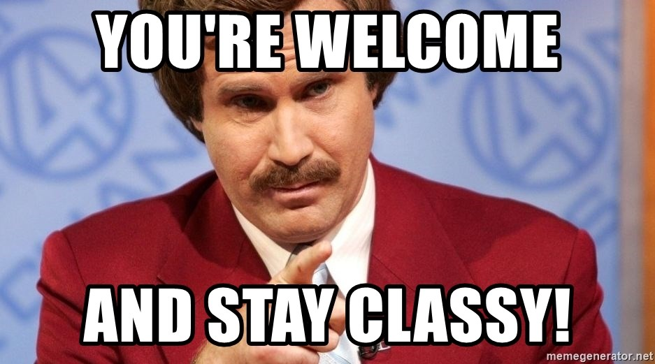 You Re Welcome And Stay Classy Ron Burgundy Stay Classy Meme