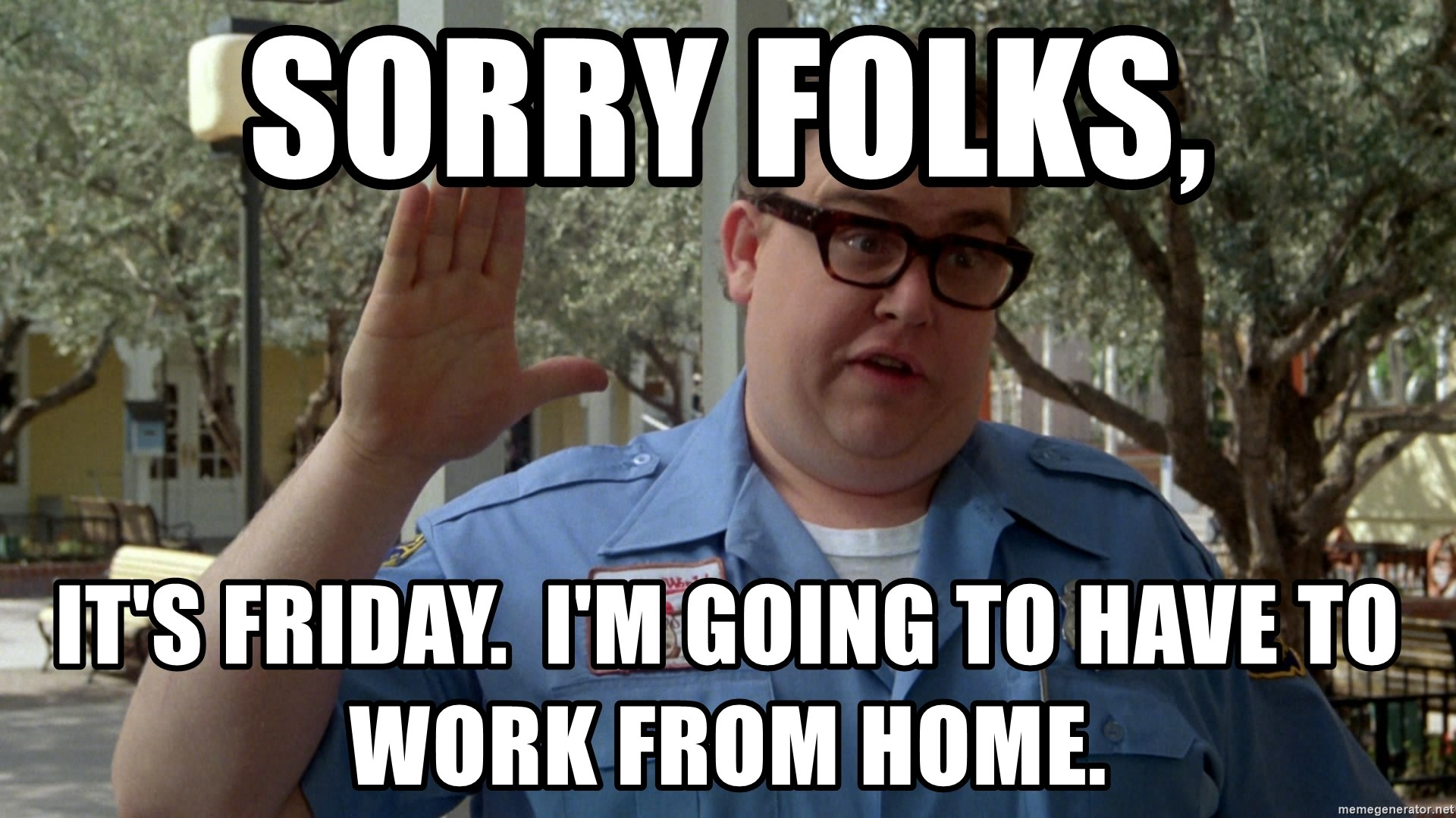 Sorry Folks It S Friday I M Going To Have To Work From Home