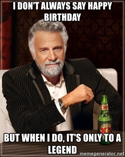 I Don T Always Say Happy Birthday But When I Do It S Only To A Legend The Most Interesting Man In The World Meme Generator