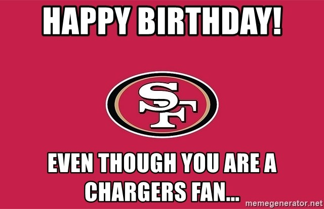Happy Birthday Even Though You Are A Chargers Fan 49ers Meme Generator