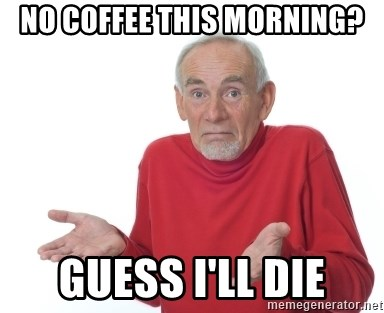 Image result for no coffee meme
