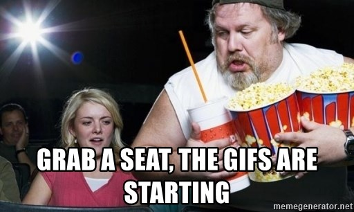 Grab A Seat The Gifs Are Starting Fatguytheater Meme Generator
