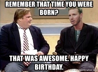 Remember That Time You Were Born That Was Awesome Happy Birthday Chris Farley Meme Generator