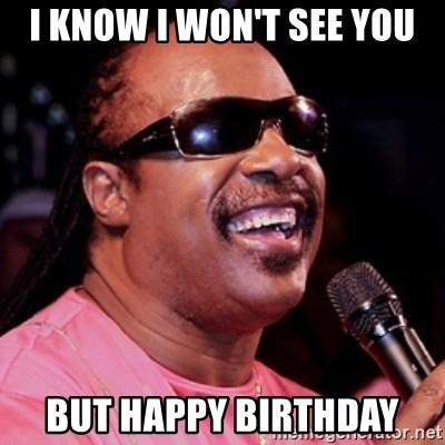 I Know I Won T See You But Happy Birthday Stevie Wonder Meme Generator