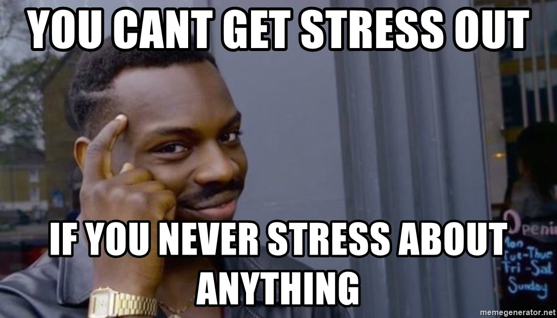 You Cant Get Stress Out If You Never Stress About Anything