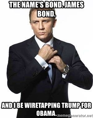 The Name S Bond James Bond And I Be Wiretapping Trump For Obama