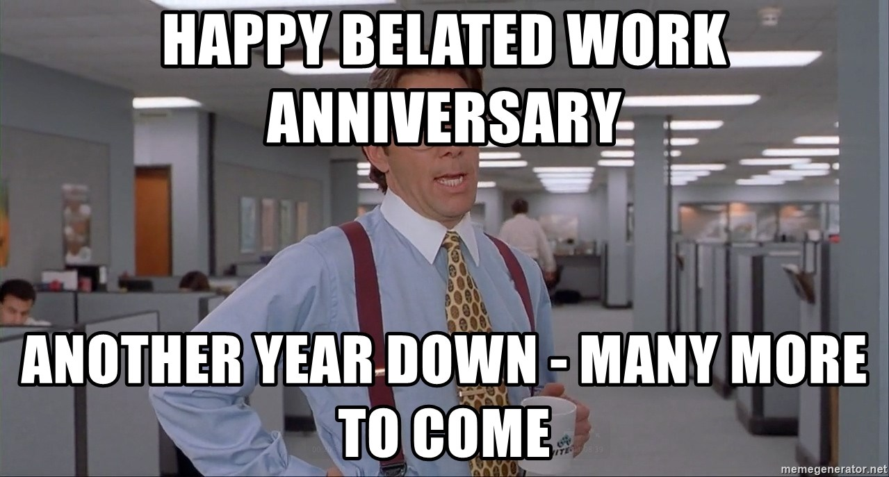 Happy Belated Work Anniversary Another Year Down Many More To