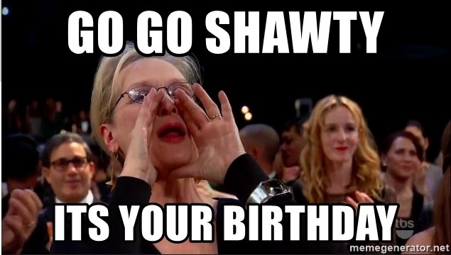 Go Go Shawty Its Your Birthday Meryl Streep Meme Generator