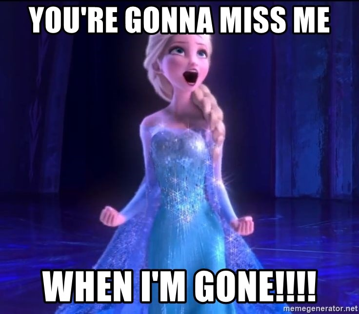 You Re Gonna Miss Me When I M Gone Elsa Frozen Movie Meme