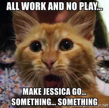 All Work And No Play Make Jessica Go Something Something