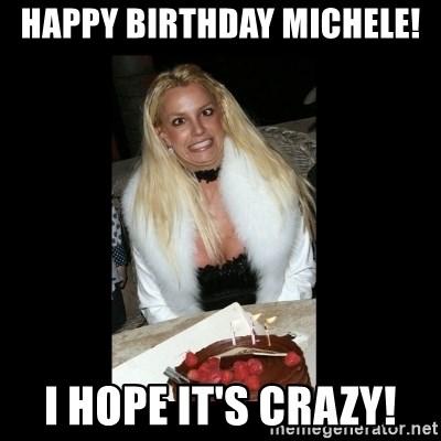Happy Birthday Michele I Hope It S Crazy Britney Spears Birthday Meme Generator