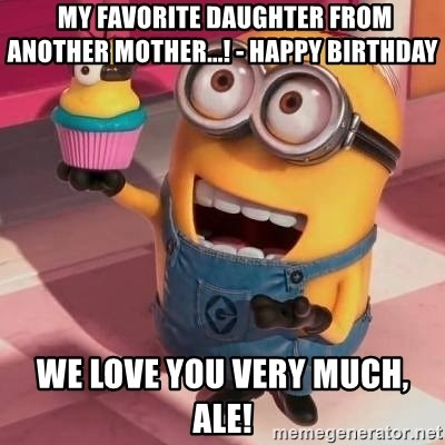 My Favorite Daughter From Another Mother Happy Birthday We Love You Very Much Ale Happy Birthday Cora Meme Generator