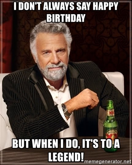 I Don T Always Say Happy Birthday But When I Do It S To A Legend The Most Interesting Man In The World Meme Generator